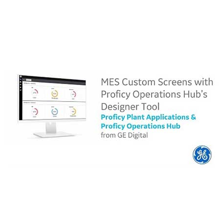 Proficy Plant Applications:  MES Custom Screens with Proficy Operations Hub's Designer Tool